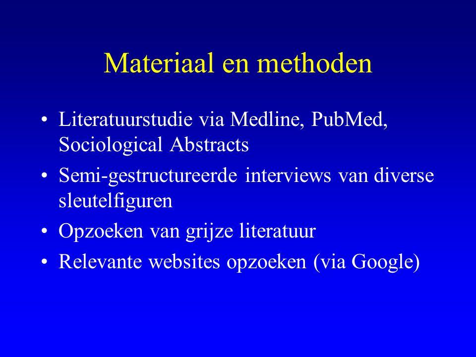 Materiaal en methoden •Literatuurstudie via Medline, PubMed, Sociological Abstracts •Semi-gestructureerde interviews van diverse sleutelfiguren •Opzoeken van grijze literatuur •Relevante websites opzoeken (via Google)