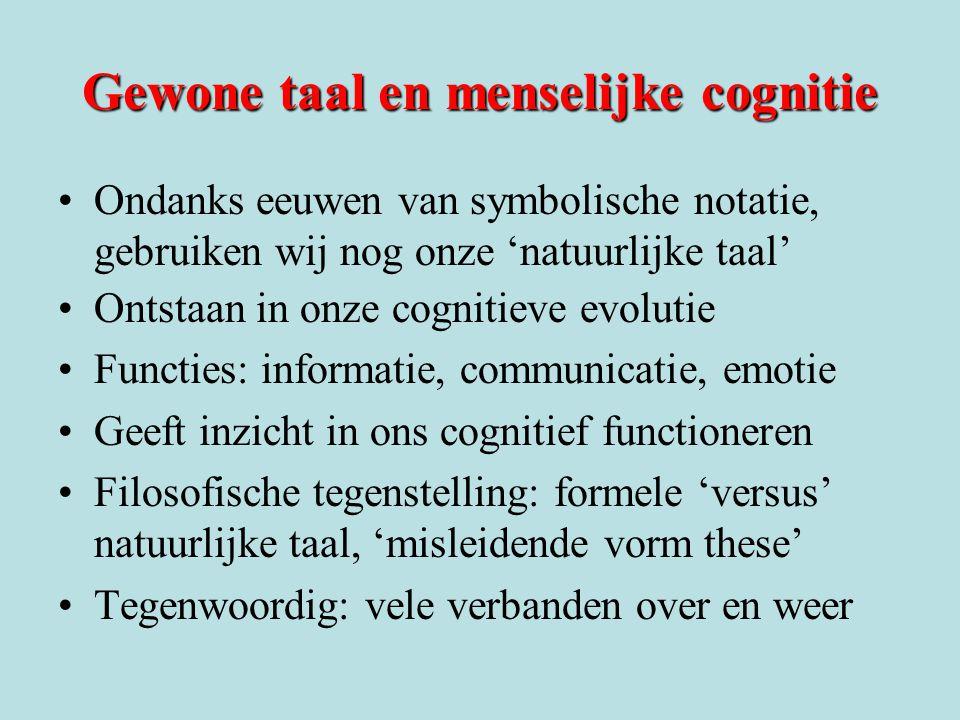 Gewone taal en menselijke cognitie •Ondanks eeuwen van symbolische notatie, gebruiken wij nog onze 'natuurlijke taal' •Ontstaan in onze cognitieve evo