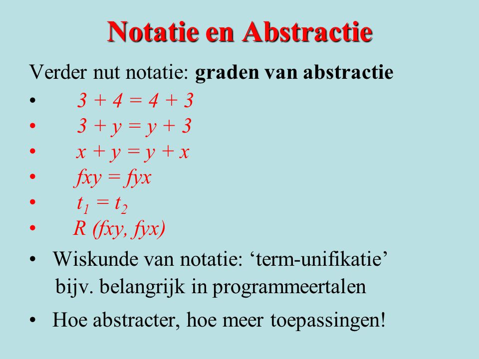 Notatie en Abstractie Verder nut notatie: graden van abstractie •3 + 4 = 4 + 3 •3 + y = y + 3 •x + y = y + x •fxy = fyx •t 1 = t 2 • R (fxy, fyx) • Wi