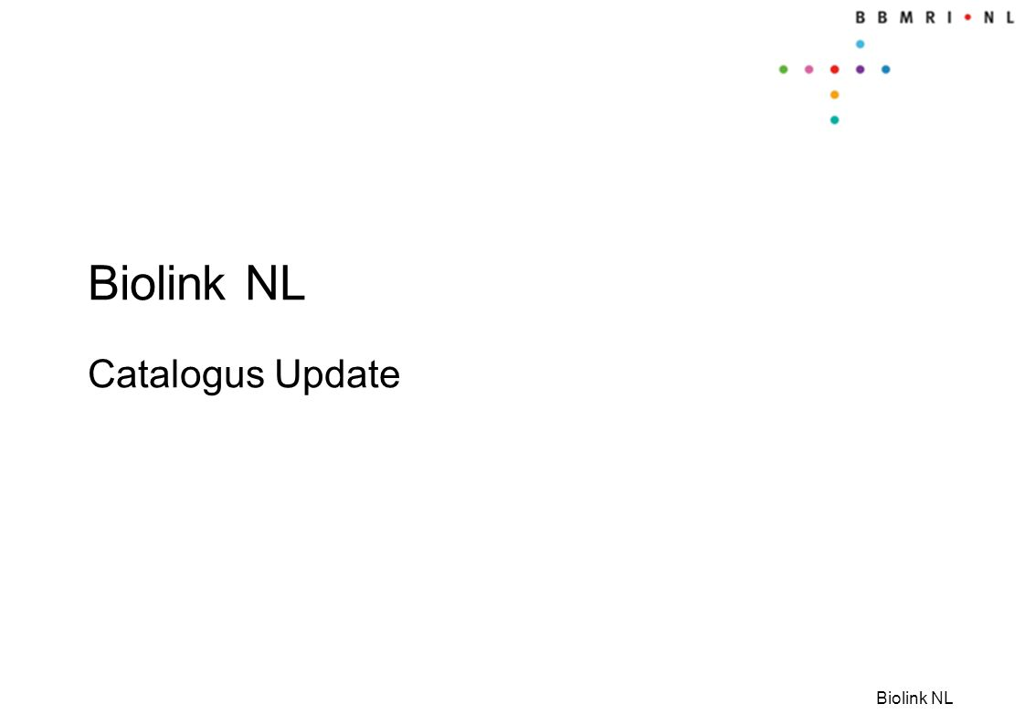Biolink NL Which catalogues and why Tool to setup record linkage projects: feasibilities/linkage Linked subject data • Part of infrastructure • Feasibilities & selection of subjects • Not externally searchable Linked subject data • Part of infrastructure • Feasibilities & selection of subjects • Not externally searchable Level V Information & overview Inventory data/biobanks • Linkage possibilities Inventory data/biobanks • Linkage possibilities Aggregated/key numbers • Rough feasibilities • Externally searchable Aggregated/key numbers • Rough feasibilities • Externally searchable Level II Level III