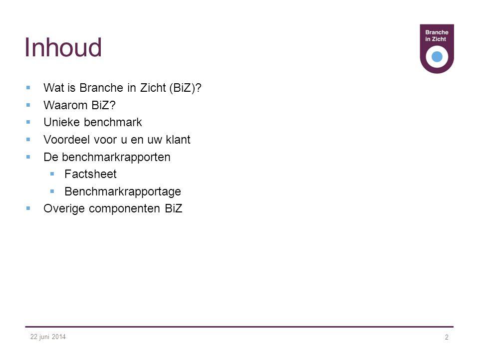 22 juni 2014 2 Inhoud  Wat is Branche in Zicht (BiZ)?  Waarom BiZ?  Unieke benchmark  Voordeel voor u en uw klant  De benchmarkrapporten  Factsh