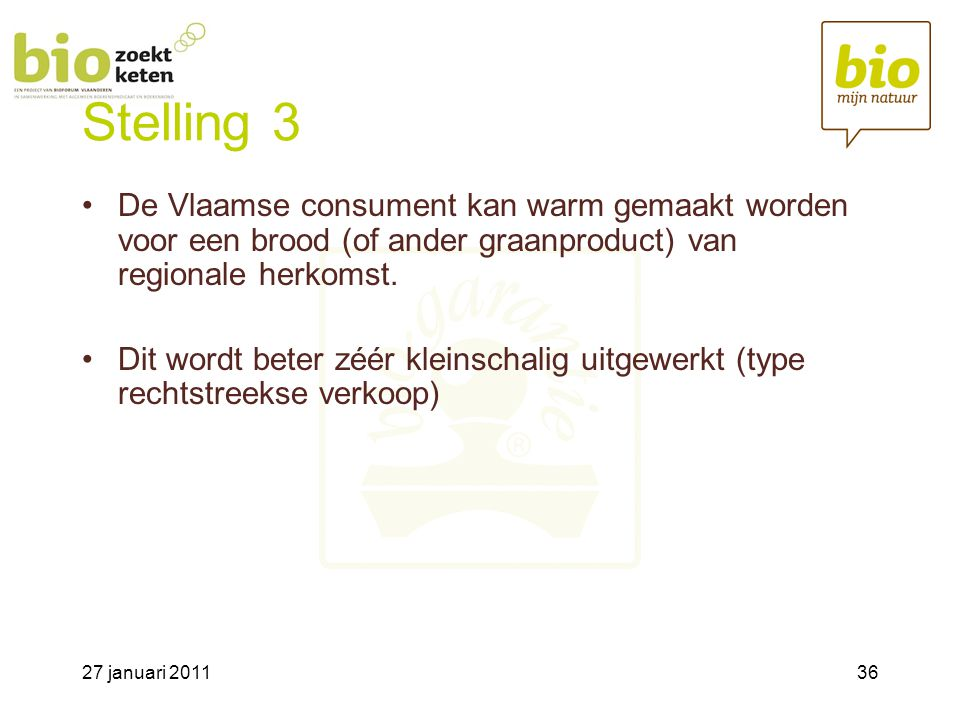 27 januari 201136 Stelling 3 •De Vlaamse consument kan warm gemaakt worden voor een brood (of ander graanproduct) van regionale herkomst.
