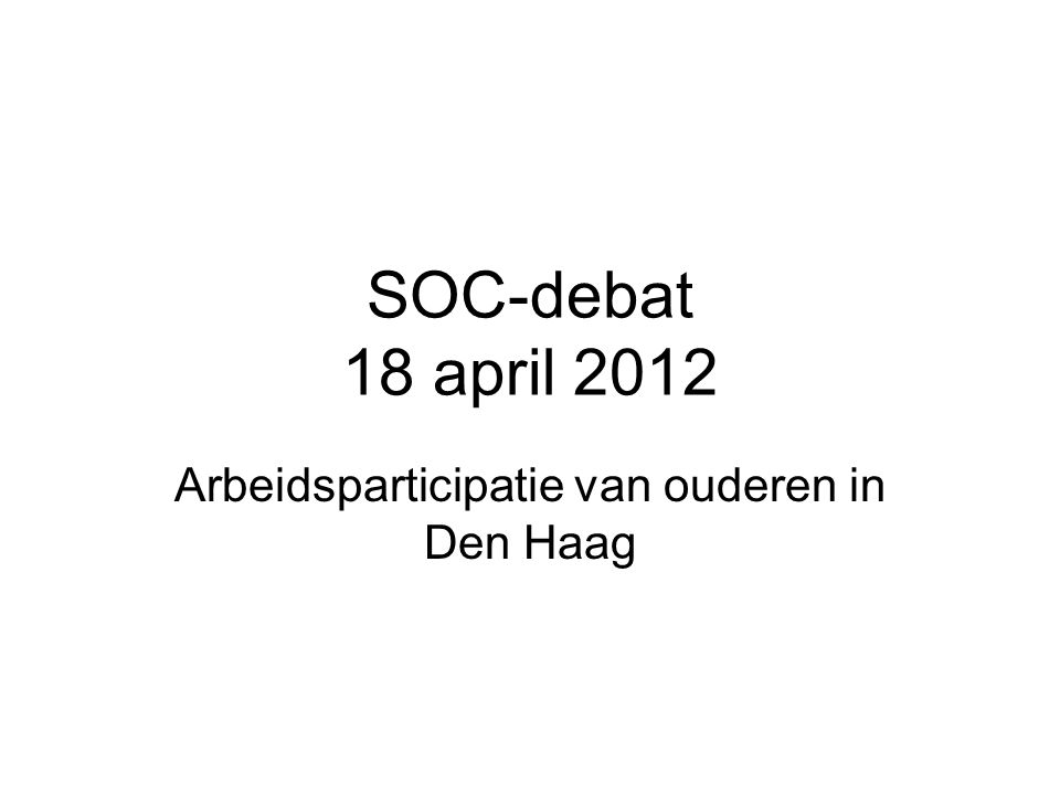 SOC-debat 18 april 2012 Arbeidsparticipatie van ouderen in Den Haag