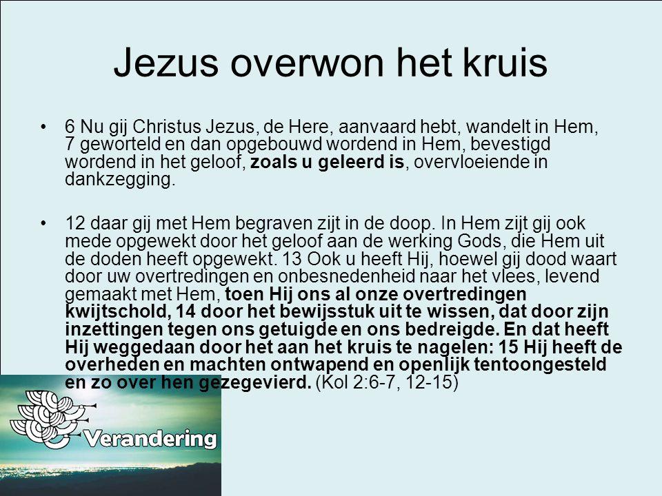 Jezus overwon het kruis •6 Nu gij Christus Jezus, de Here, aanvaard hebt, wandelt in Hem, 7 geworteld en dan opgebouwd wordend in Hem, bevestigd worde