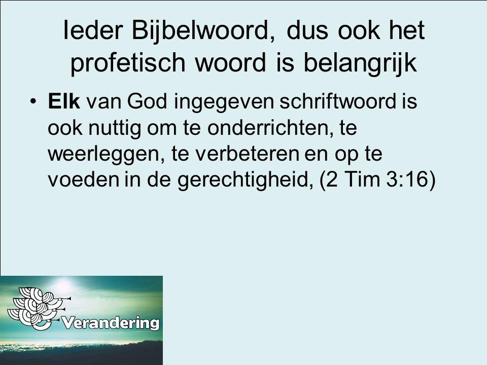 Ieder Bijbelwoord, dus ook het profetisch woord is belangrijk •Elk van God ingegeven schriftwoord is ook nuttig om te onderrichten, te weerleggen, te