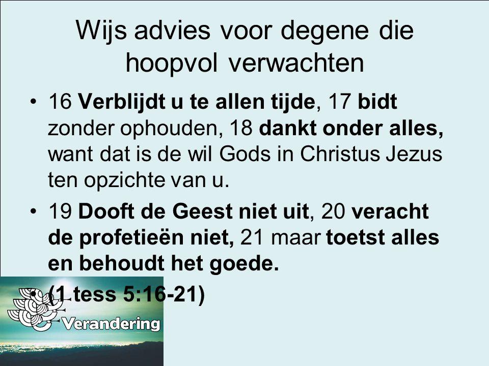 Wijs advies voor degene die hoopvol verwachten •16 Verblijdt u te allen tijde, 17 bidt zonder ophouden, 18 dankt onder alles, want dat is de wil Gods