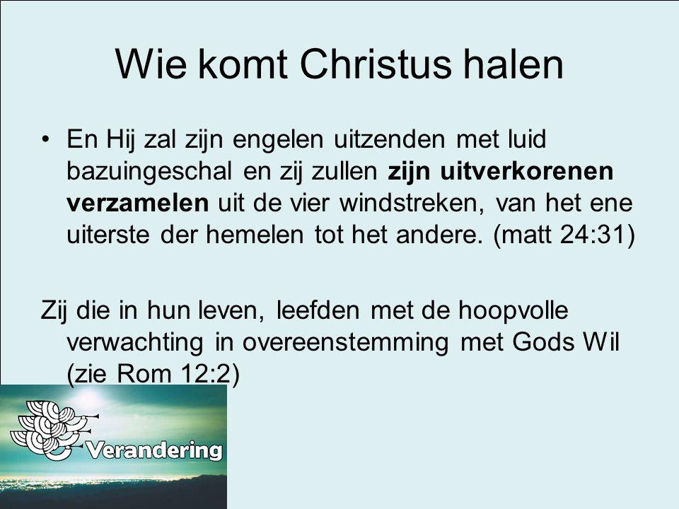 Wie komt Christus halen •En Hij zal zijn engelen uitzenden met luid bazuingeschal en zij zullen zijn uitverkorenen verzamelen uit de vier windstreken,