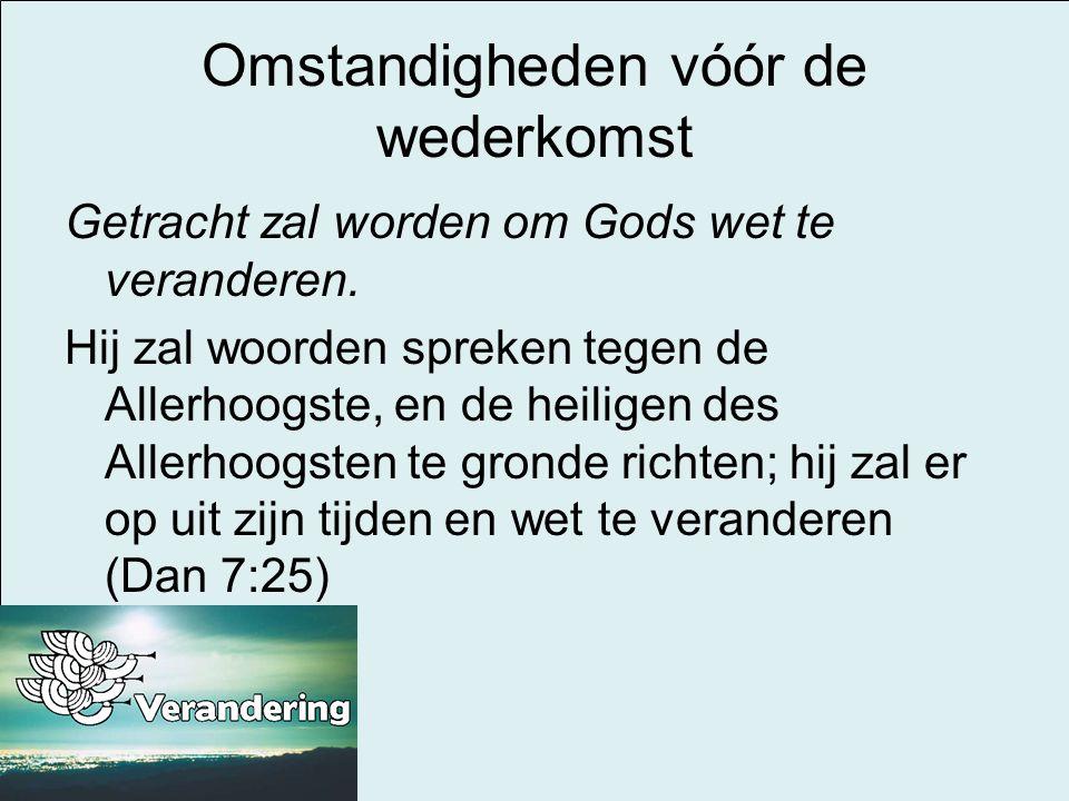 Omstandigheden vóór de wederkomst Getracht zal worden om Gods wet te veranderen. Hij zal woorden spreken tegen de Allerhoogste, en de heiligen des All