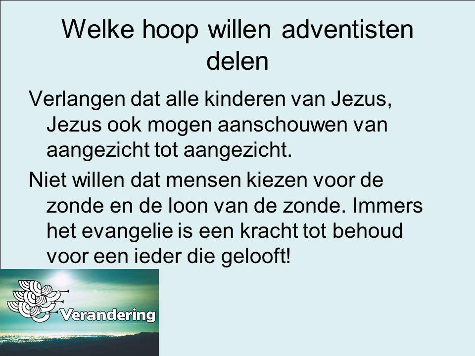 Welke hoop willen adventisten delen Verlangen dat alle kinderen van Jezus, Jezus ook mogen aanschouwen van aangezicht tot aangezicht. Niet willen dat