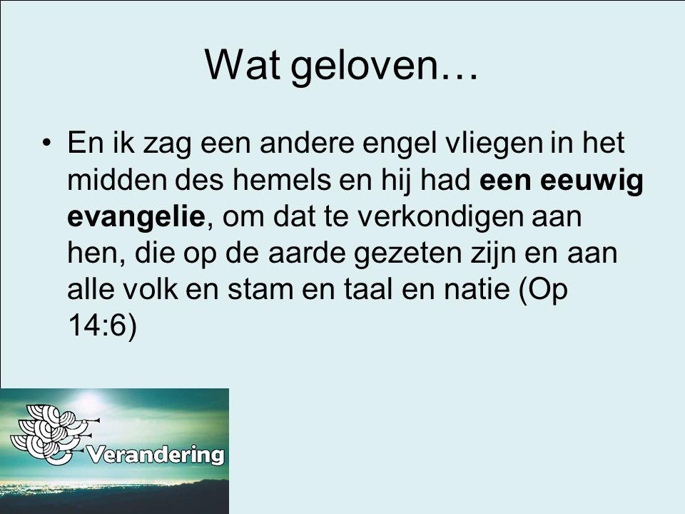 Wat geloven… •En ik zag een andere engel vliegen in het midden des hemels en hij had een eeuwig evangelie, om dat te verkondigen aan hen, die op de aa