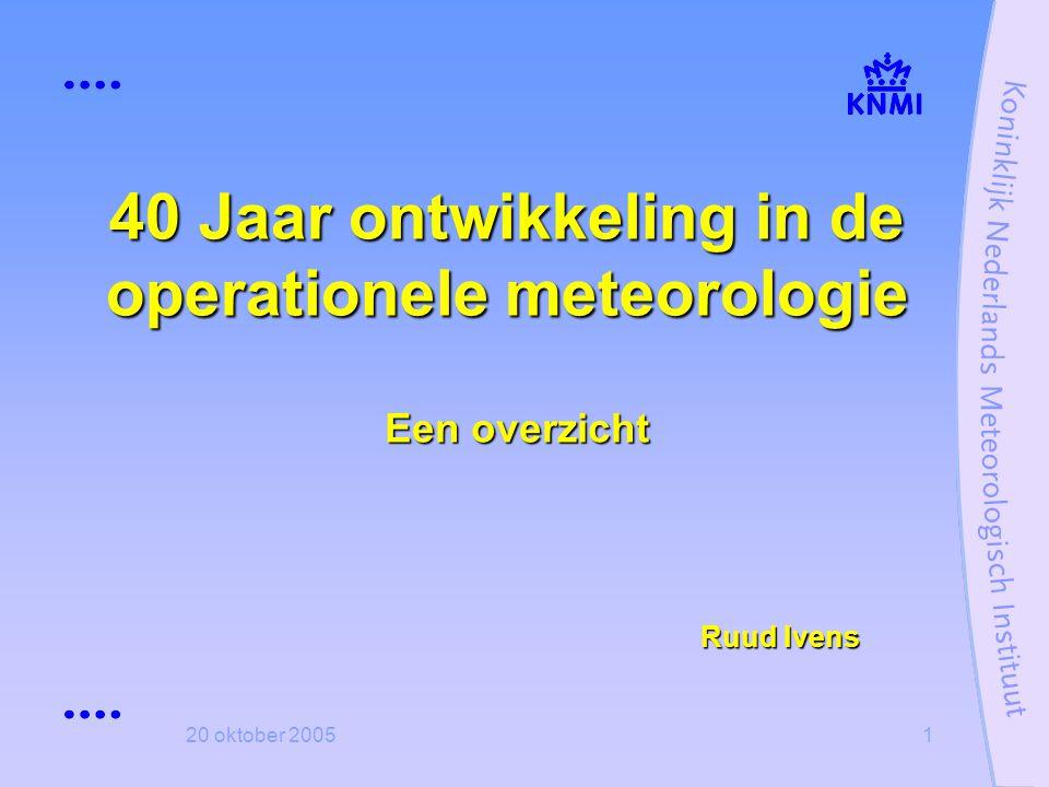 20 oktober 20051 40 Jaar ontwikkeling in de operationele meteorologie Een overzicht Ruud Ivens