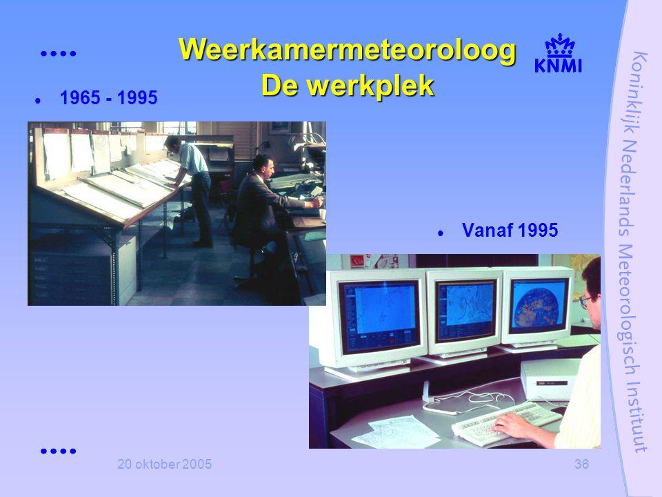 20 oktober 200536 Weerkamermeteoroloog De werkplek  1965 - 1995  Vanaf 1995