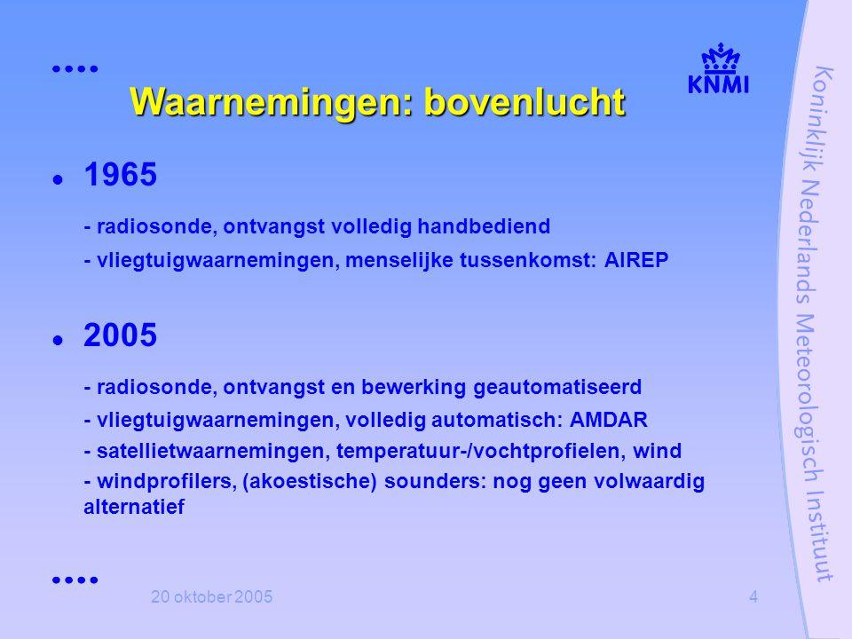 20 oktober 20054 Waarnemingen: bovenlucht  1965 - radiosonde, ontvangst volledig handbediend - vliegtuigwaarnemingen, menselijke tussenkomst: AIREP 