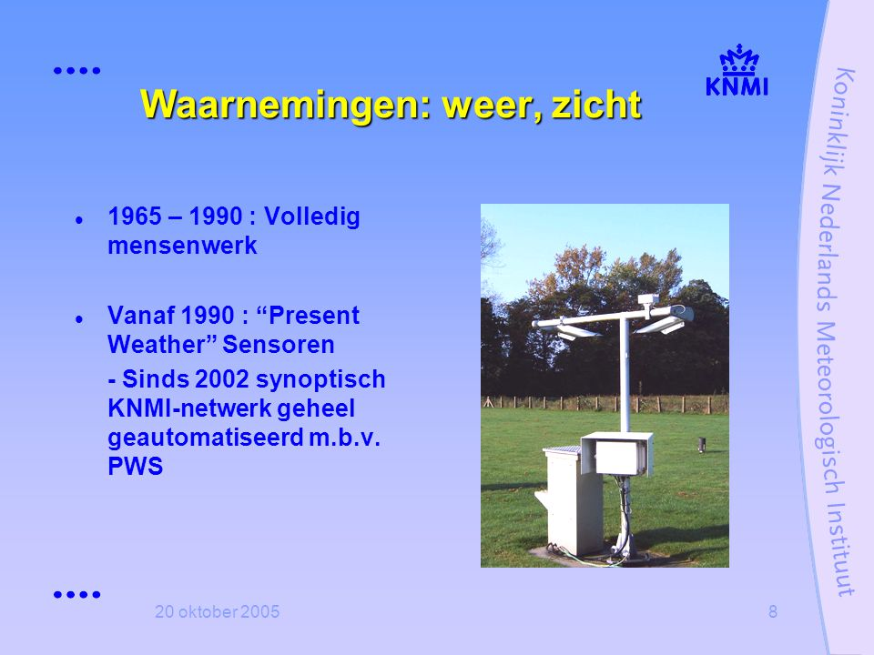 """20 oktober 20058 Waarnemingen: weer, zicht  1965 – 1990 : Volledig mensenwerk  Vanaf 1990 : """"Present Weather"""" Sensoren - Sinds 2002 synoptisch KNMI-"""