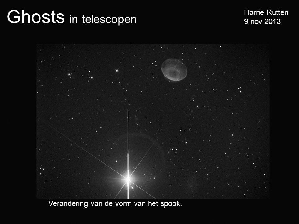 Ghosts in telescopen Harrie Rutten 9 nov 2013 Verandering van de vorm van het spook.