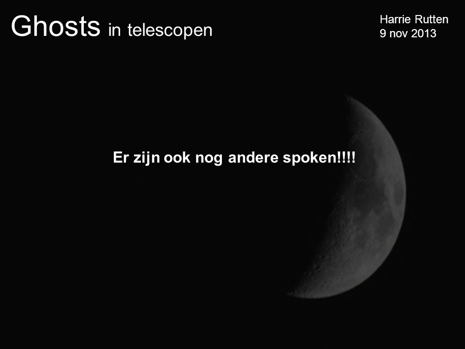 Ghosts in telescopen Harrie Rutten 9 nov 2013 Er zijn ook nog andere spoken!!!!