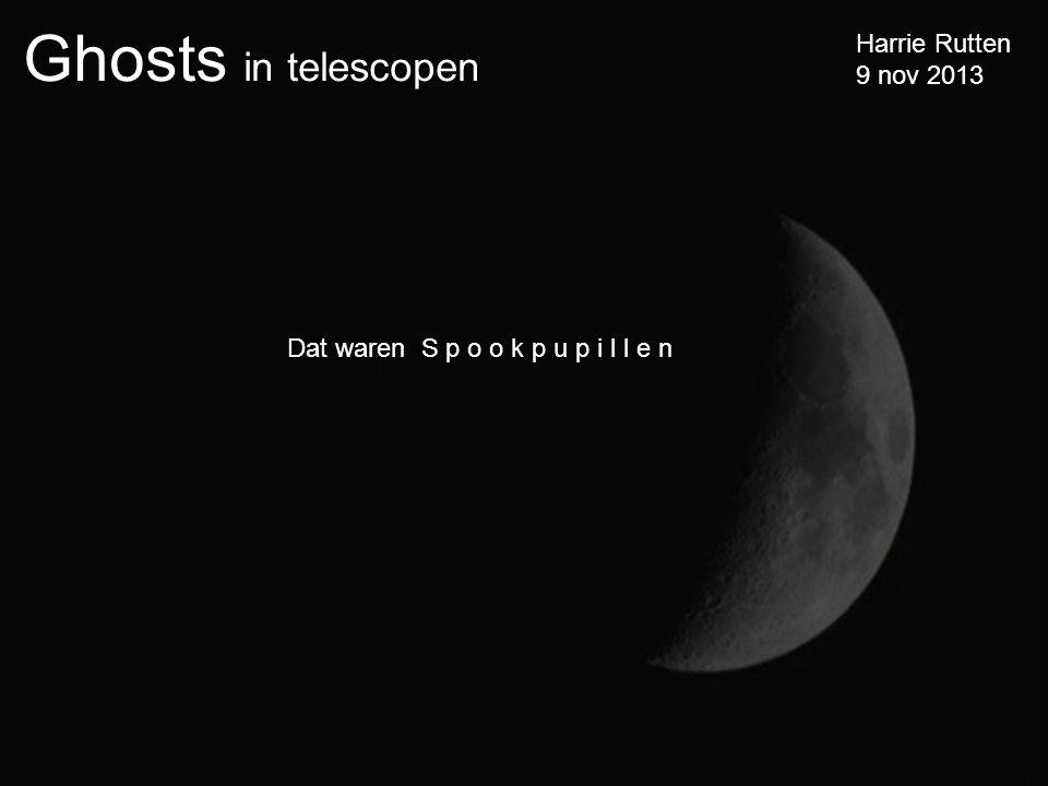 Ghosts in telescopen Harrie Rutten 9 nov 2013 Dat waren S p o o k p u p i l l e n