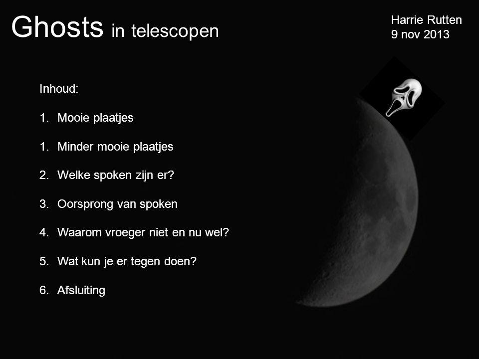 Ghosts in telescopen Harrie Rutten 9 nov 2013 Inhoud: 1.Mooie plaatjes 1.Minder mooie plaatjes 2.Welke spoken zijn er.