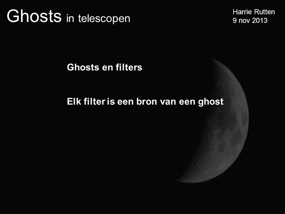 Ghosts in telescopen Harrie Rutten 9 nov 2013 Ghosts en filters Elk filter is een bron van een ghost