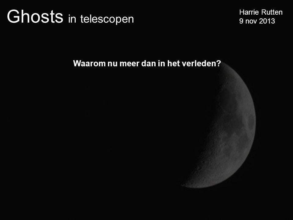 Ghosts in telescopen Harrie Rutten 9 nov 2013 Waarom nu meer dan in het verleden?