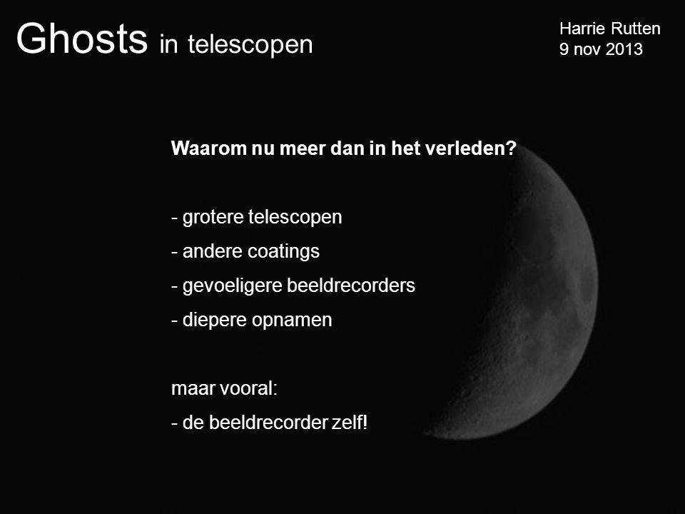 Ghosts in telescopen Harrie Rutten 9 nov 2013 Waarom nu meer dan in het verleden.