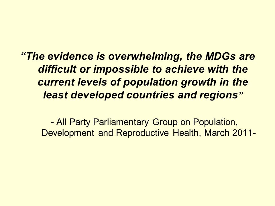 The evidence is overwhelming, the MDGs are difficult or impossible to achieve with the current levels of population growth in the least developed countries and regions - All Party Parliamentary Group on Population, Development and Reproductive Health, March 2011-