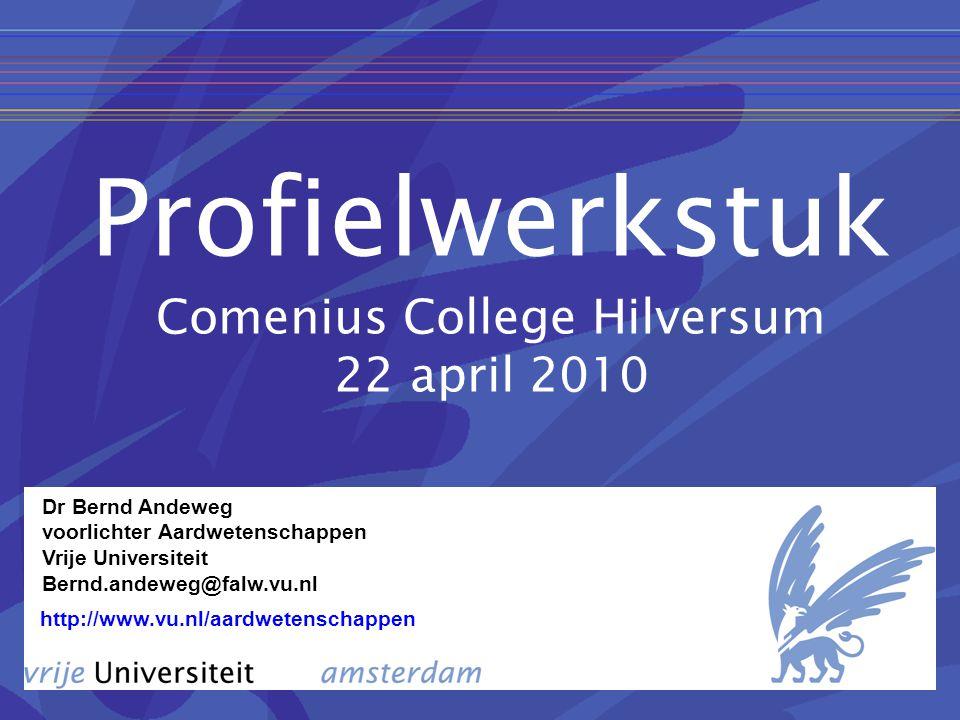 Profielwerkstuk Comenius College Hilversum 22 april 2010 http://www.vu.nl/aardwetenschappen Dr Bernd Andeweg voorlichter Aardwetenschappen Vrije Universiteit Bernd.andeweg@falw.vu.nl