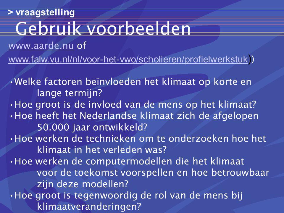 Gebruik voorbeelden www.aarde.nuwww.aarde.nu of www.falw.vu.nl/nl/voor-het-vwo/scholieren/profielwerkstuk www.falw.vu.nl/nl/voor-het-vwo/scholieren/profielwerkstuk ) ) •Welke factoren beïnvloeden het klimaat op korte en lange termijn.