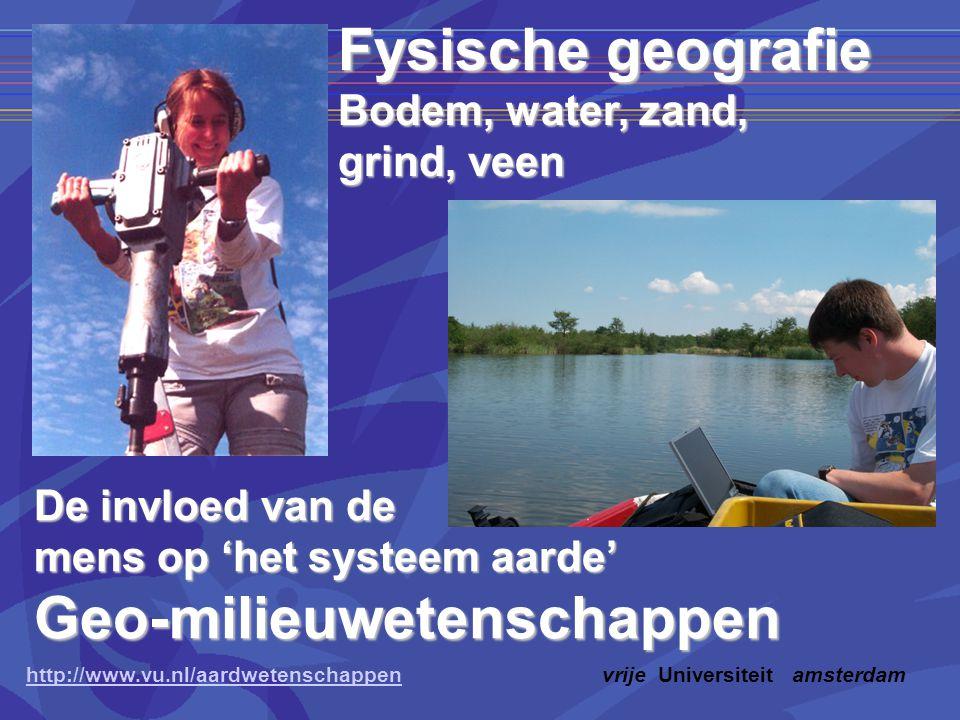 http://www.vu.nl/aardwetenschappenhttp://www.vu.nl/aardwetenschappenvrije Universiteit amsterdam Fysische geografie Bodem, water, zand, grind, veen De invloed van de mens op 'het systeem aarde' Geo-milieuwetenschappen