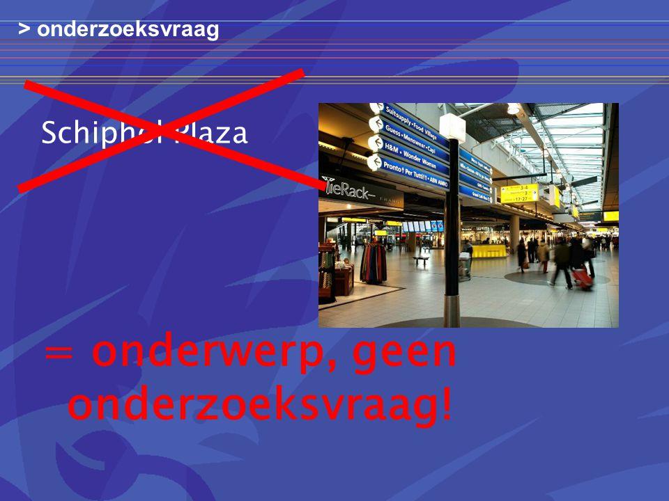 Schiphol Plaza > onderzoeksvraag = onderwerp, geen onderzoeksvraag!