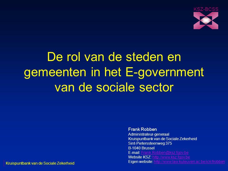 De rol van de steden en gemeenten in het E-government van de sociale sector KSZ-BCSS Kruispuntbank van de Sociale Zekerheid Frank Robben Administrateur-generaal Kruispuntbank van de Sociale Zekerheid Sint-Pieterssteenweg 375 B-1040 Brussel E-mail: Frank.Robben@ksz.fgov.beFrank.Robben@ksz.fgov.be Website KSZ: http://www.ksz.fgov.behttp://www.ksz.fgov.be Eigen website: http://www.law.kuleuven.ac.be/icri/frobbenhttp://www.law.kuleuven.ac.be/icri/frobben