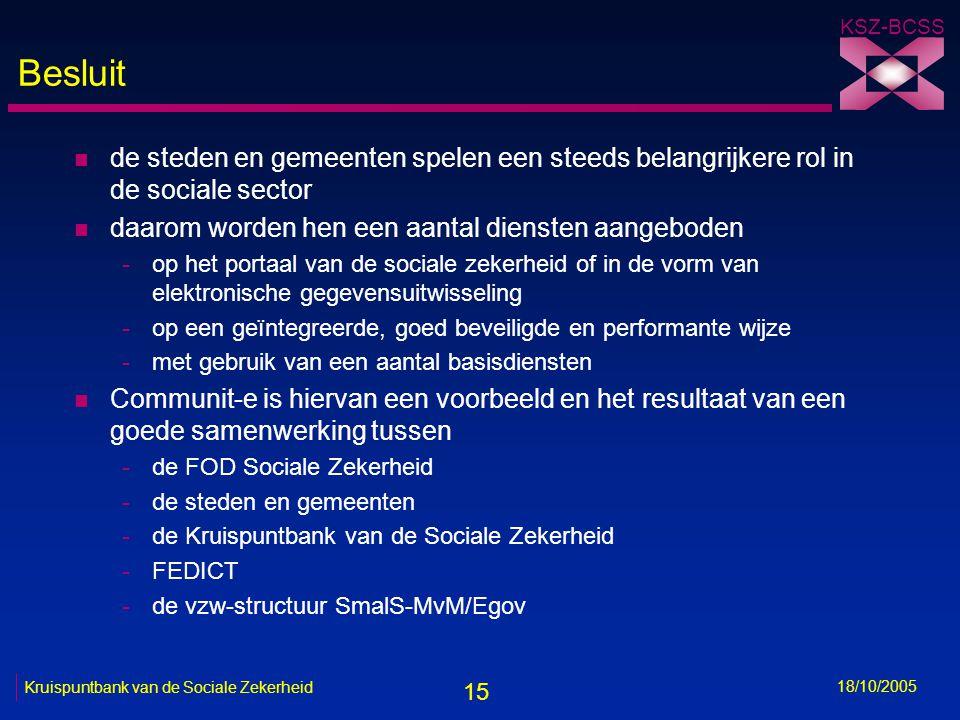 15 KSZ-BCSS 18/10/2005 Kruispuntbank van de Sociale Zekerheid Besluit n de steden en gemeenten spelen een steeds belangrijkere rol in de sociale sector n daarom worden hen een aantal diensten aangeboden -op het portaal van de sociale zekerheid of in de vorm van elektronische gegevensuitwisseling -op een geïntegreerde, goed beveiligde en performante wijze -met gebruik van een aantal basisdiensten n Communit-e is hiervan een voorbeeld en het resultaat van een goede samenwerking tussen -de FOD Sociale Zekerheid -de steden en gemeenten -de Kruispuntbank van de Sociale Zekerheid -FEDICT -de vzw-structuur SmalS-MvM/Egov