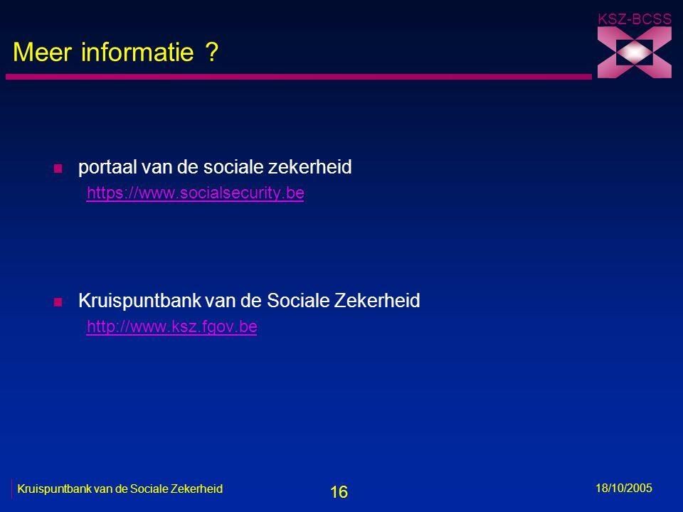 16 KSZ-BCSS 18/10/2005 Kruispuntbank van de Sociale Zekerheid Meer informatie ? n portaal van de sociale zekerheid https://www.socialsecurity.be n Kru