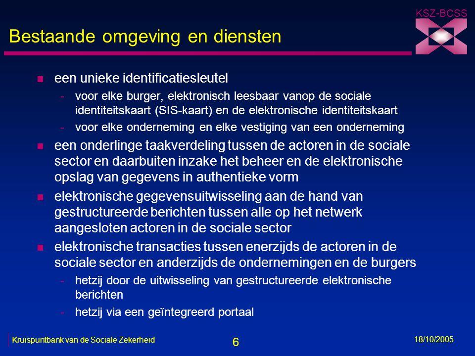 6 KSZ-BCSS 18/10/2005 Kruispuntbank van de Sociale Zekerheid Bestaande omgeving en diensten n een unieke identificatiesleutel -voor elke burger, elektronisch leesbaar vanop de sociale identiteitskaart (SIS-kaart) en de elektronische identiteitskaart -voor elke onderneming en elke vestiging van een onderneming n een onderlinge taakverdeling tussen de actoren in de sociale sector en daarbuiten inzake het beheer en de elektronische opslag van gegevens in authentieke vorm n elektronische gegevensuitwisseling aan de hand van gestructureerde berichten tussen alle op het netwerk aangesloten actoren in de sociale sector n elektronische transacties tussen enerzijds de actoren in de sociale sector en anderzijds de ondernemingen en de burgers -hetzij door de uitwisseling van gestructureerde elektronische berichten -hetzij via een geïntegreerd portaal