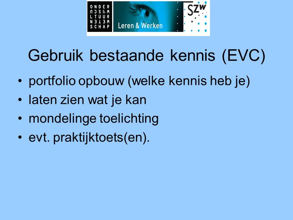 Gebruik bestaande kennis (EVC) •portfolio opbouw (welke kennis heb je) •laten zien wat je kan •mondelinge toelichting •evt. praktijktoets(en).