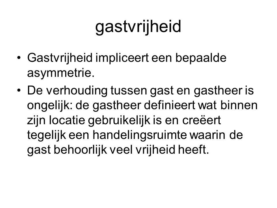 gastvrijheid •Gastvrijheid impliceert een bepaalde asymmetrie. •De verhouding tussen gast en gastheer is ongelijk: de gastheer definieert wat binnen z