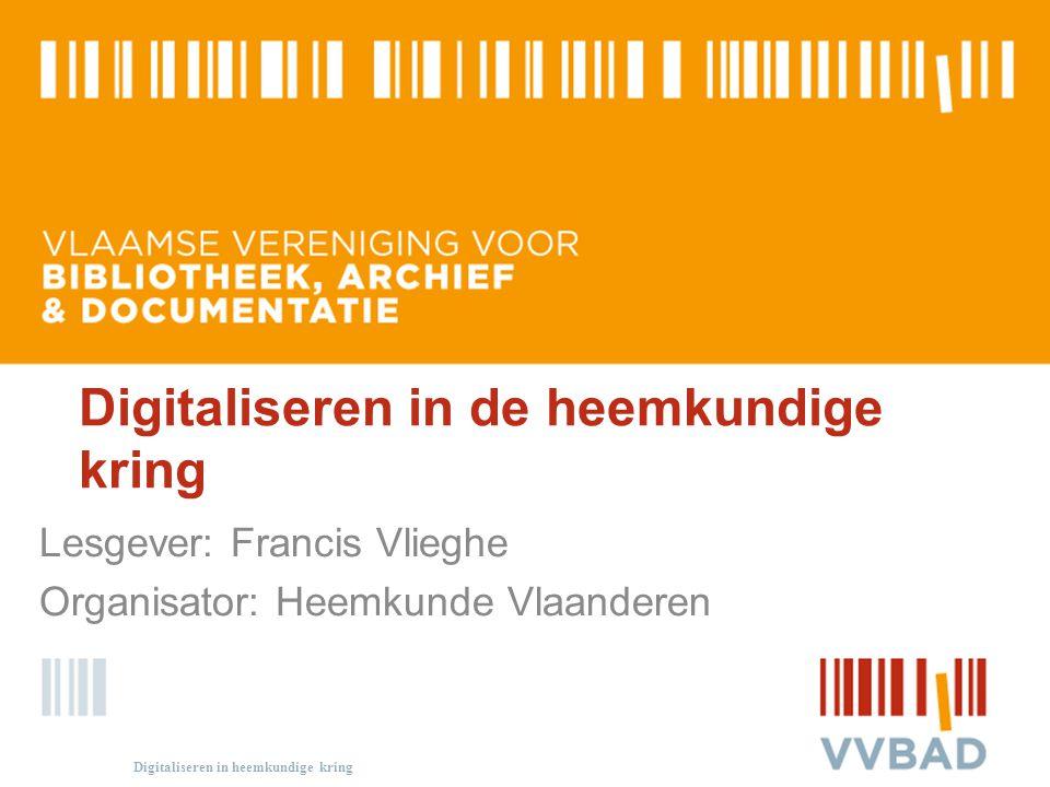 Digitaliseren in de heemkundige kring Lesgever: Francis Vlieghe Organisator: Heemkunde Vlaanderen Digitaliseren in heemkundige kring