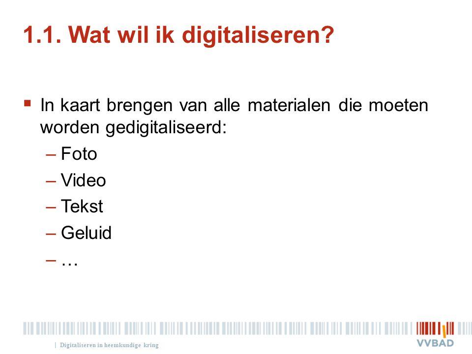 | 1.1. Wat wil ik digitaliseren?  In kaart brengen van alle materialen die moeten worden gedigitaliseerd: –Foto –Video –Tekst –Geluid –… Digitalisere