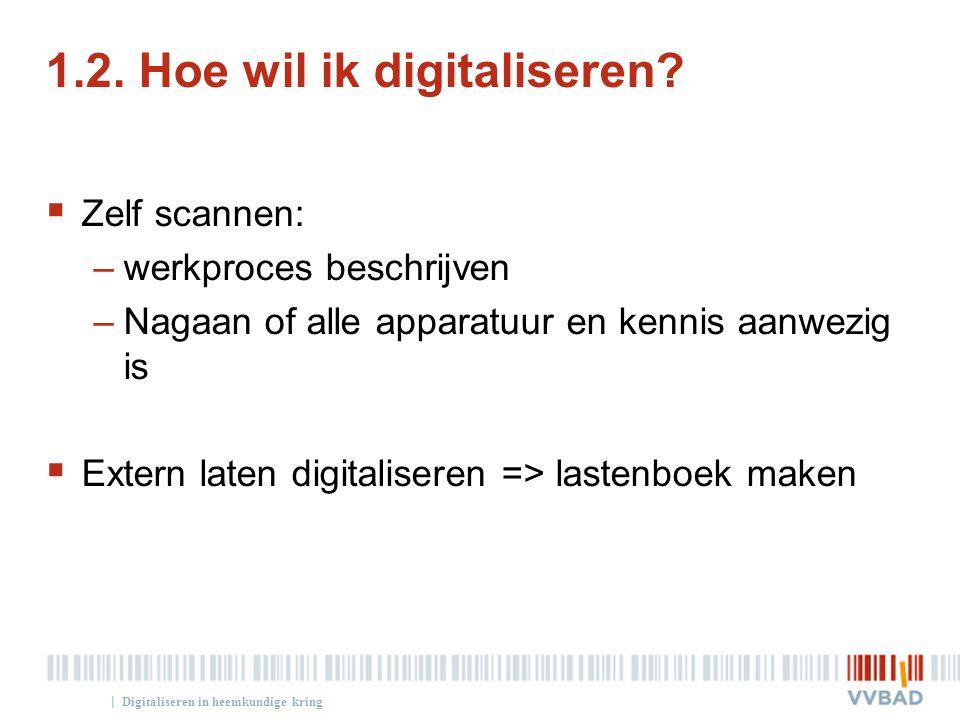 | 1.2. Hoe wil ik digitaliseren?  Zelf scannen: –werkproces beschrijven –Nagaan of alle apparatuur en kennis aanwezig is  Extern laten digitaliseren