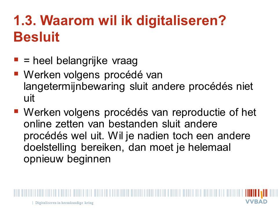 | 1.3. Waarom wil ik digitaliseren? Besluit  = heel belangrijke vraag  Werken volgens procédé van langetermijnbewaring sluit andere procédés niet ui