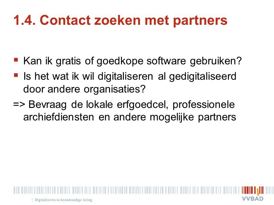 | 1.4. Contact zoeken met partners  Kan ik gratis of goedkope software gebruiken?  Is het wat ik wil digitaliseren al gedigitaliseerd door andere or