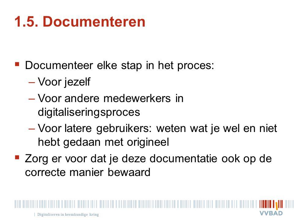 | 1.5. Documenteren  Documenteer elke stap in het proces: –Voor jezelf –Voor andere medewerkers in digitaliseringsproces –Voor latere gebruikers: wet