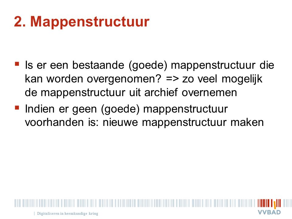 | 2. Mappenstructuur  Is er een bestaande (goede) mappenstructuur die kan worden overgenomen? => zo veel mogelijk de mappenstructuur uit archief over