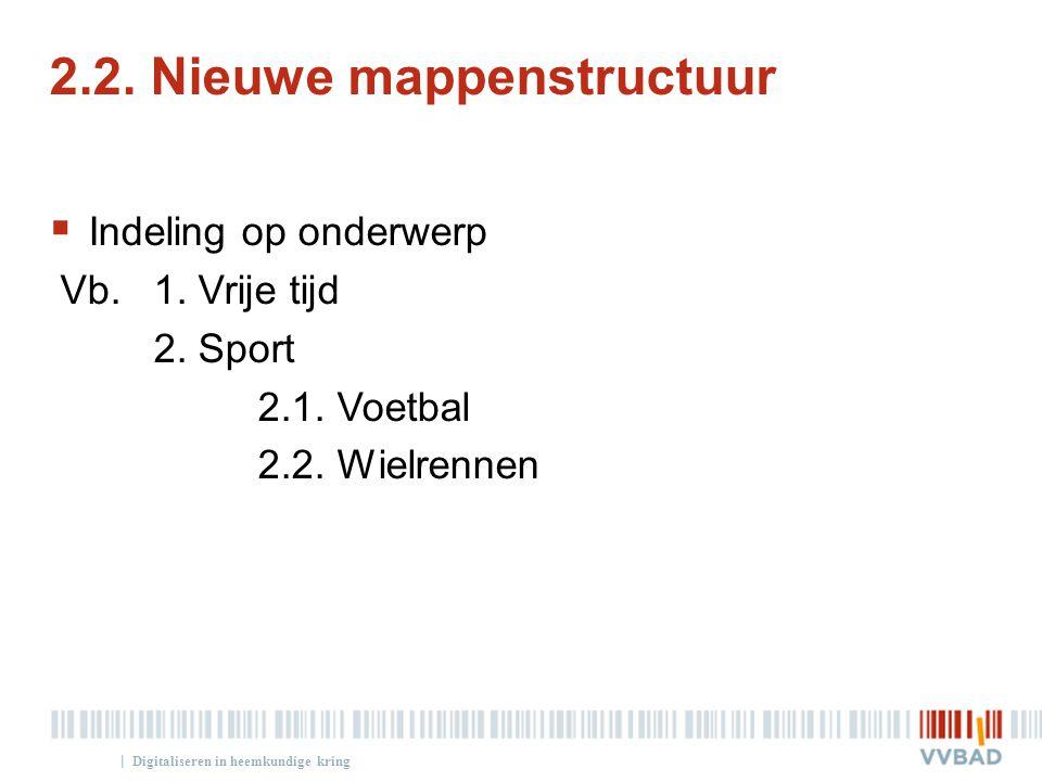 | 2.2. Nieuwe mappenstructuur  Indeling op onderwerp Vb. 1. Vrije tijd 2. Sport 2.1. Voetbal 2.2. Wielrennen Digitaliseren in heemkundige kring
