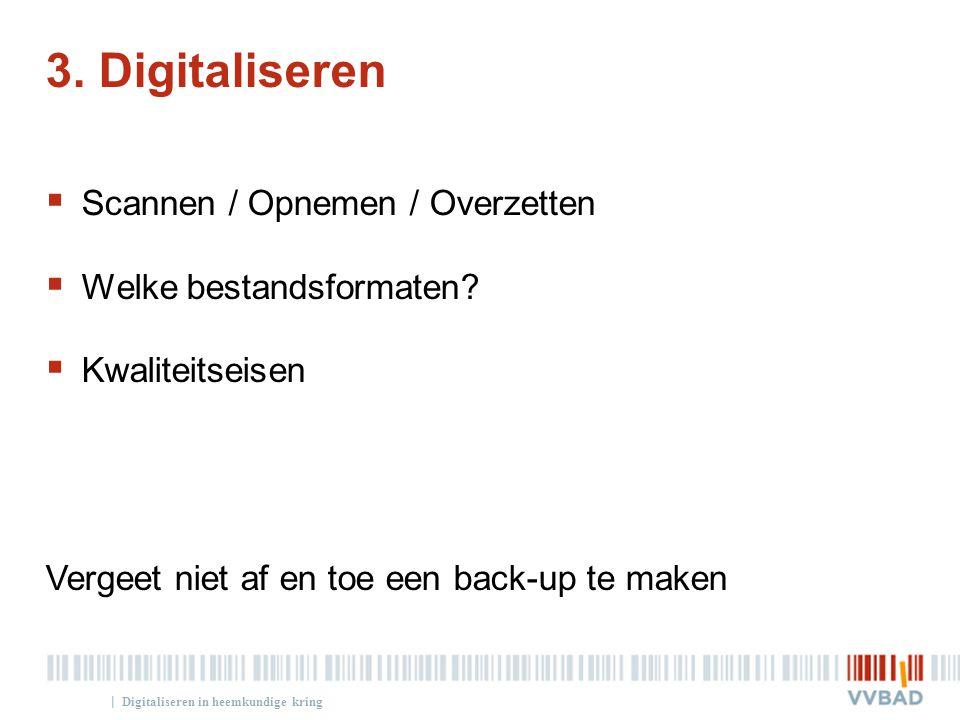 | 3. Digitaliseren  Scannen / Opnemen / Overzetten  Welke bestandsformaten?  Kwaliteitseisen Vergeet niet af en toe een back-up te maken Digitalise