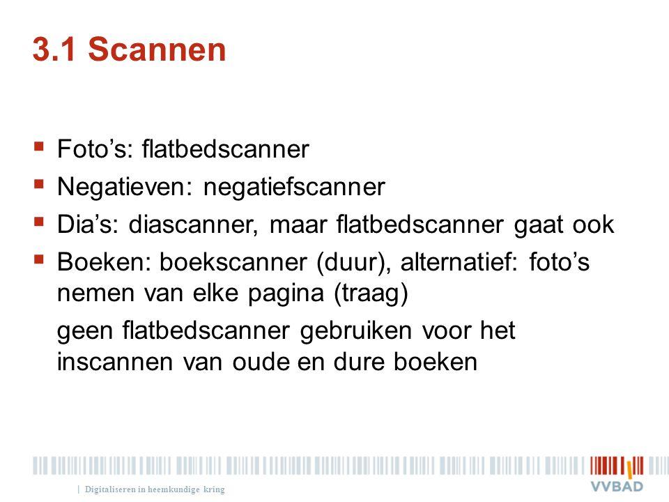 | 3.1 Scannen  Foto's: flatbedscanner  Negatieven: negatiefscanner  Dia's: diascanner, maar flatbedscanner gaat ook  Boeken: boekscanner (duur), a