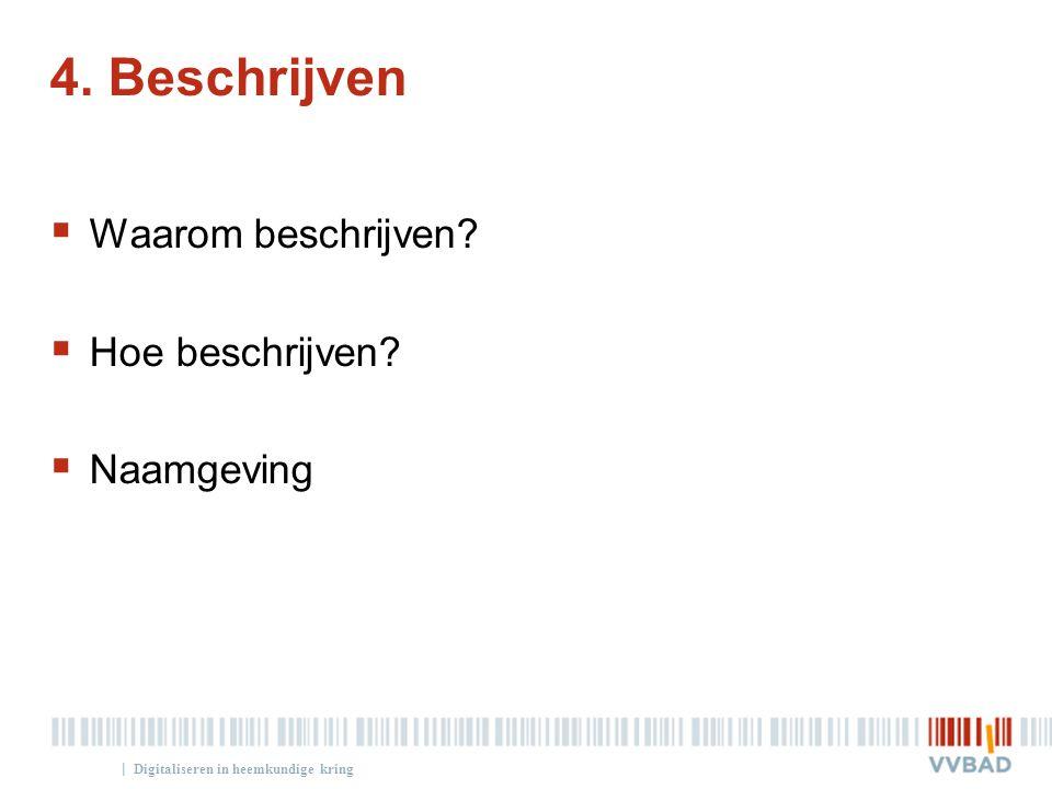 | 4. Beschrijven  Waarom beschrijven?  Hoe beschrijven?  Naamgeving Digitaliseren in heemkundige kring