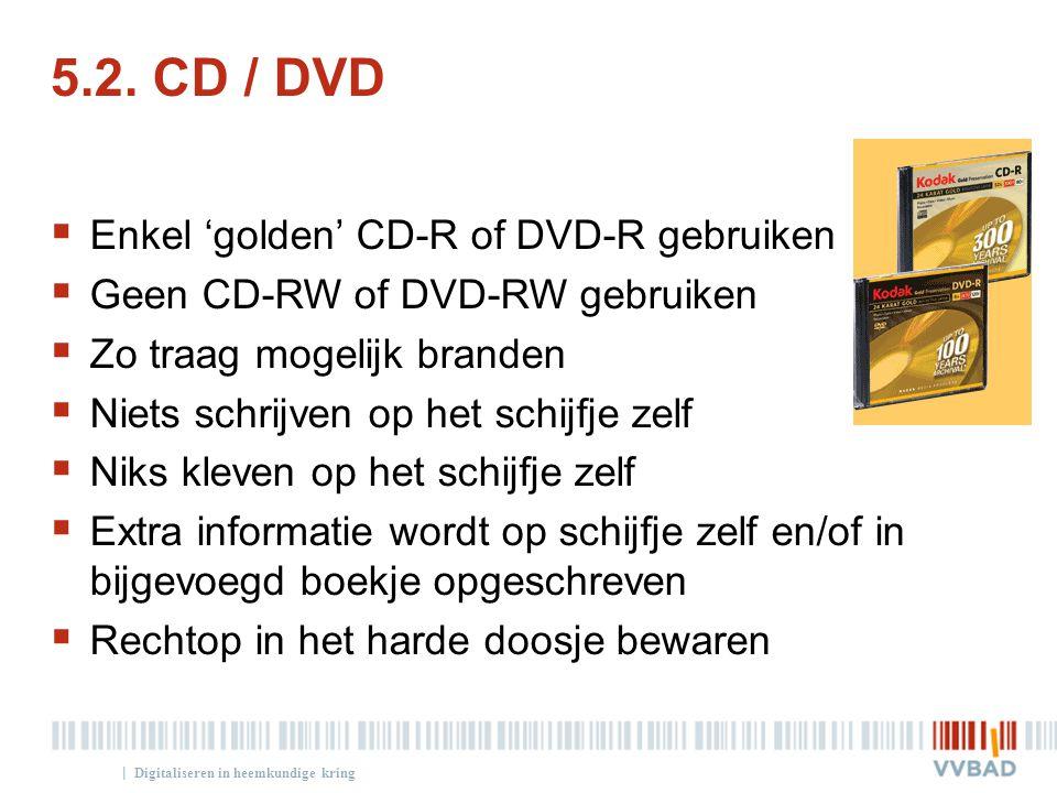 | 5.2. CD / DVD  Enkel 'golden' CD-R of DVD-R gebruiken  Geen CD-RW of DVD-RW gebruiken  Zo traag mogelijk branden  Niets schrijven op het schijfj
