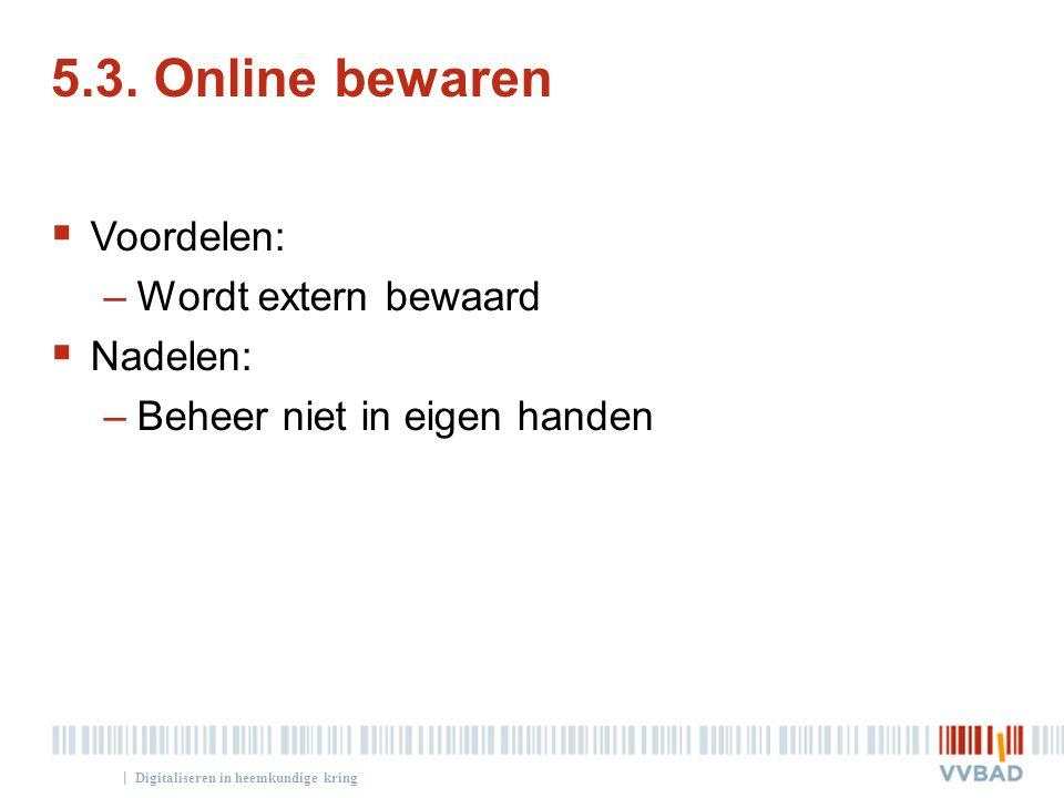 | 5.3. Online bewaren  Voordelen: –Wordt extern bewaard  Nadelen: –Beheer niet in eigen handen Digitaliseren in heemkundige kring
