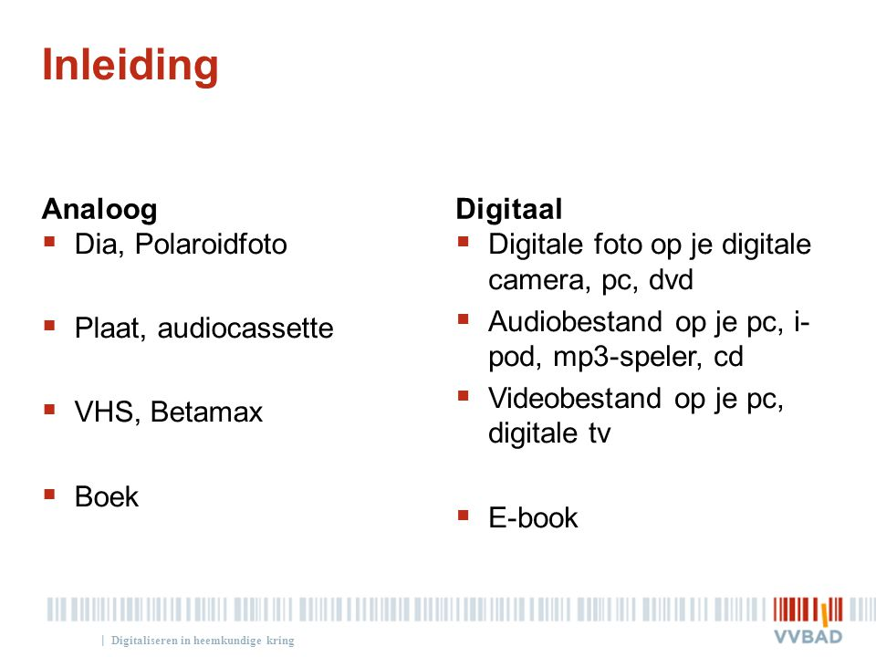 | Inleiding Analoog  Dia, Polaroidfoto  Plaat, audiocassette  VHS, Betamax  Boek Digitaal  Digitale foto op je digitale camera, pc, dvd  Audiobestand op je pc, i- pod, mp3-speler, cd  Videobestand op je pc, digitale tv  E-book Digitaliseren in heemkundige kring